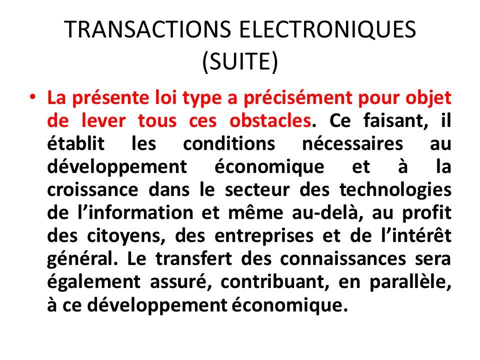 TRANSACTIONS ELECTRONIQUES (SUITE) La présente loi type a précisément pour objet de lever tous ces obstacles.
