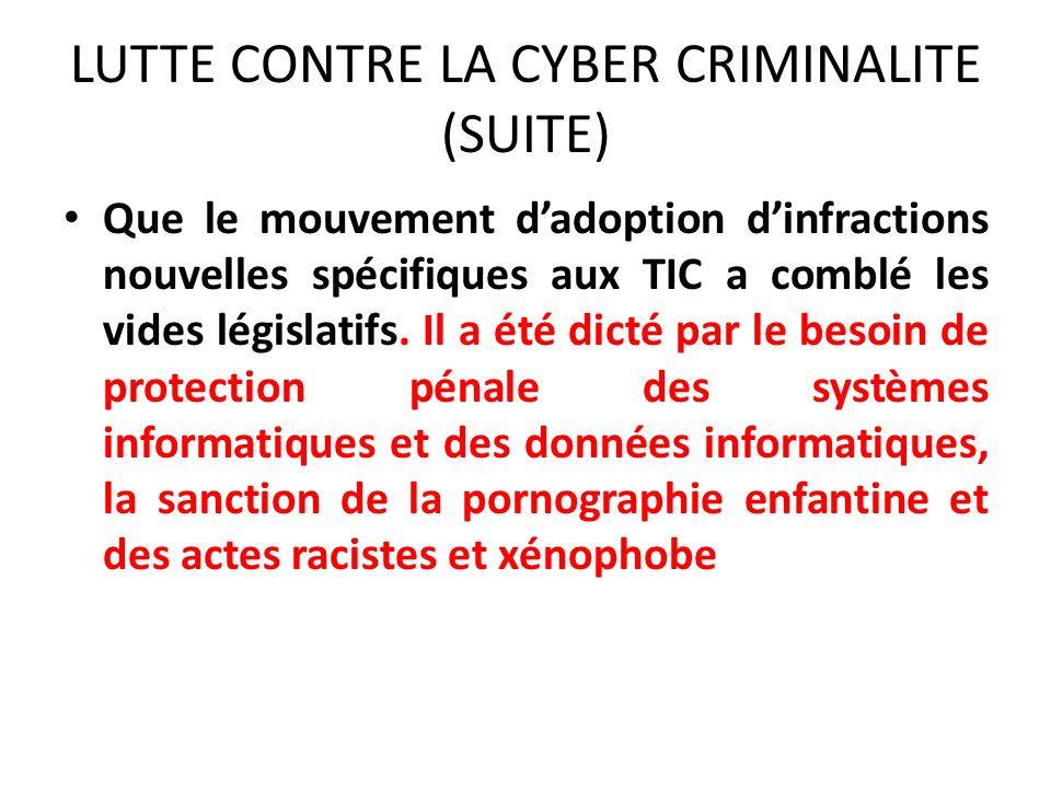 LUTTE CONTRE LA CYBER CRIMINALITE (SUITE) Que le mouvement dadoption dinfractions nouvelles spécifiques aux TIC a comblé les vides législatifs.