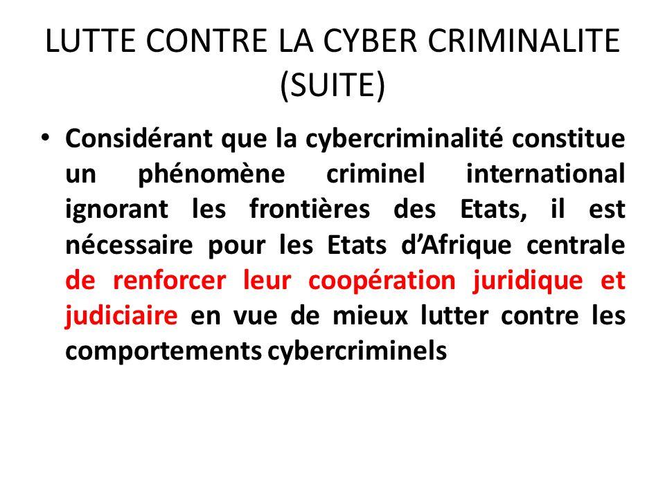 LUTTE CONTRE LA CYBER CRIMINALITE (SUITE) Considérant que la cybercriminalité constitue un phénomène criminel international ignorant les frontières des Etats, il est nécessaire pour les Etats dAfrique centrale de renforcer leur coopération juridique et judiciaire en vue de mieux lutter contre les comportements cybercriminels