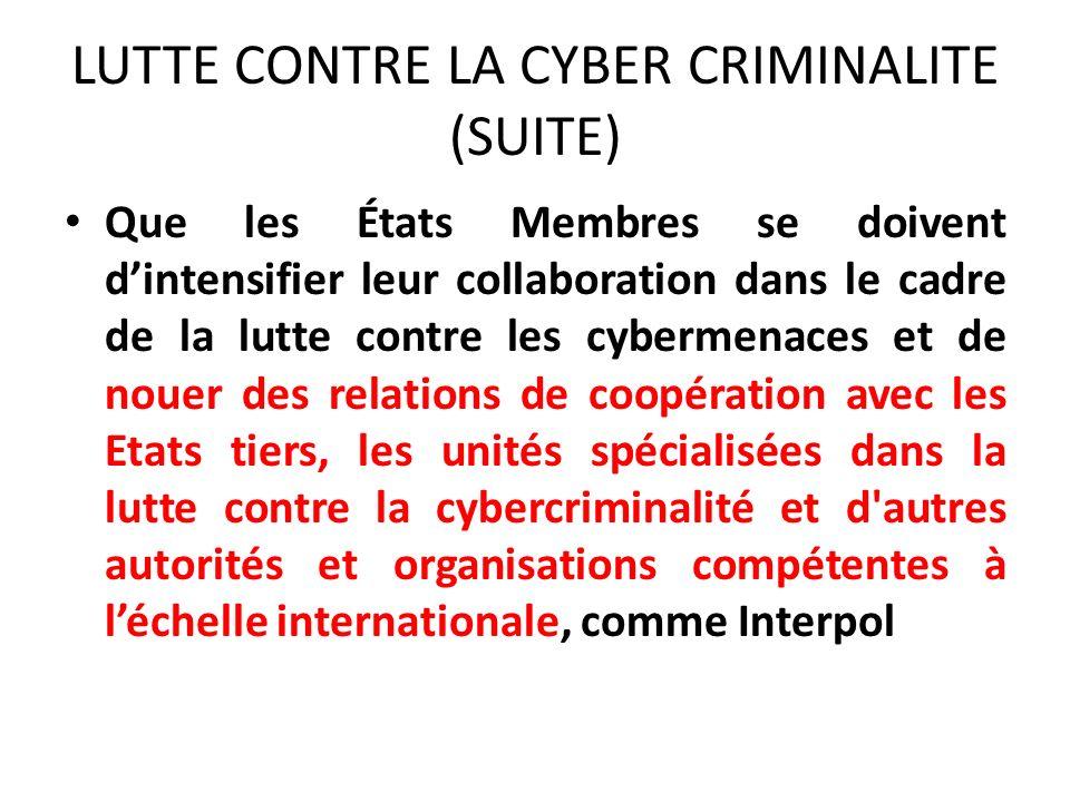 LUTTE CONTRE LA CYBER CRIMINALITE (SUITE) Que les États Membres se doivent dintensifier leur collaboration dans le cadre de la lutte contre les cybermenaces et de nouer des relations de coopération avec les Etats tiers, les unités spécialisées dans la lutte contre la cybercriminalité et d autres autorités et organisations compétentes à léchelle internationale, comme Interpol