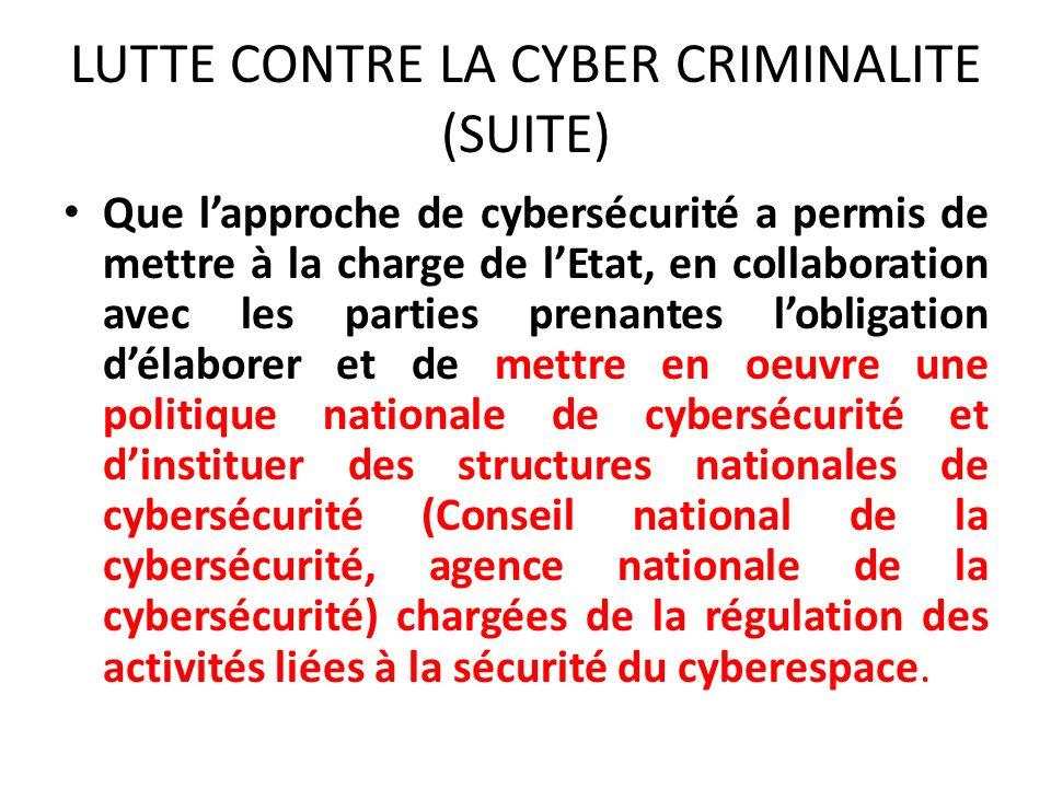 LUTTE CONTRE LA CYBER CRIMINALITE (SUITE) Que lapproche de cybersécurité a permis de mettre à la charge de lEtat, en collaboration avec les parties prenantes lobligation délaborer et de mettre en oeuvre une politique nationale de cybersécurité et dinstituer des structures nationales de cybersécurité (Conseil national de la cybersécurité, agence nationale de la cybersécurité) chargées de la régulation des activités liées à la sécurité du cyberespace.