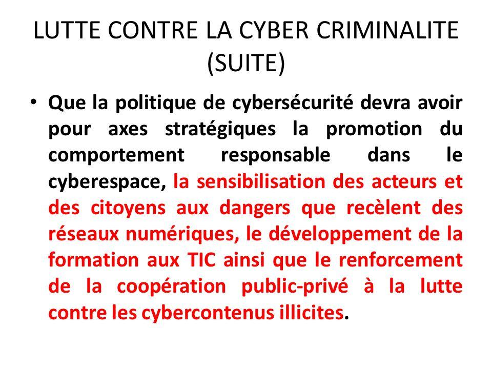 LUTTE CONTRE LA CYBER CRIMINALITE (SUITE) Que la politique de cybersécurité devra avoir pour axes stratégiques la promotion du comportement responsable dans le cyberespace, la sensibilisation des acteurs et des citoyens aux dangers que recèlent des réseaux numériques, le développement de la formation aux TIC ainsi que le renforcement de la coopération public-privé à la lutte contre les cybercontenus illicites.