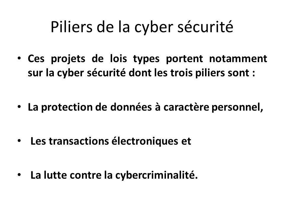 Piliers de la cyber sécurité Ces projets de lois types portent notamment sur la cyber sécurité dont les trois piliers sont : La protection de données à caractère personnel, Les transactions électroniques et La lutte contre la cybercriminalité.