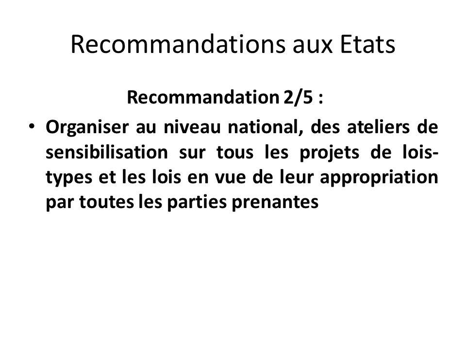 Recommandations aux Etats Recommandation 2/5 : Organiser au niveau national, des ateliers de sensibilisation sur tous les projets de lois- types et les lois en vue de leur appropriation par toutes les parties prenantes