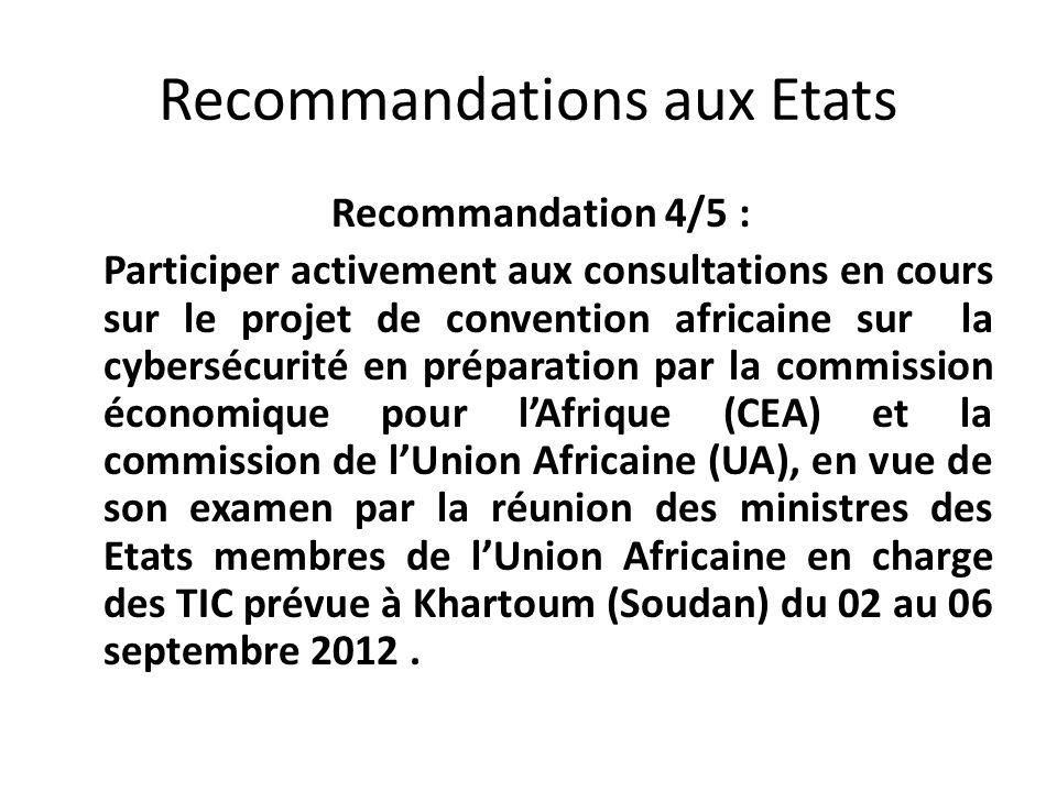 Recommandations aux Etats Recommandation 4/5 : Participer activement aux consultations en cours sur le projet de convention africaine sur la cybersécurité en préparation par la commission économique pour lAfrique (CEA) et la commission de lUnion Africaine (UA), en vue de son examen par la réunion des ministres des Etats membres de lUnion Africaine en charge des TIC prévue à Khartoum (Soudan) du 02 au 06 septembre 2012.