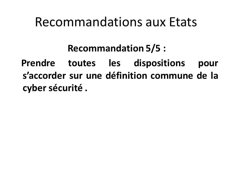 Recommandations aux Etats Recommandation 5/5 : Prendre toutes les dispositions pour saccorder sur une définition commune de la cyber sécurité.