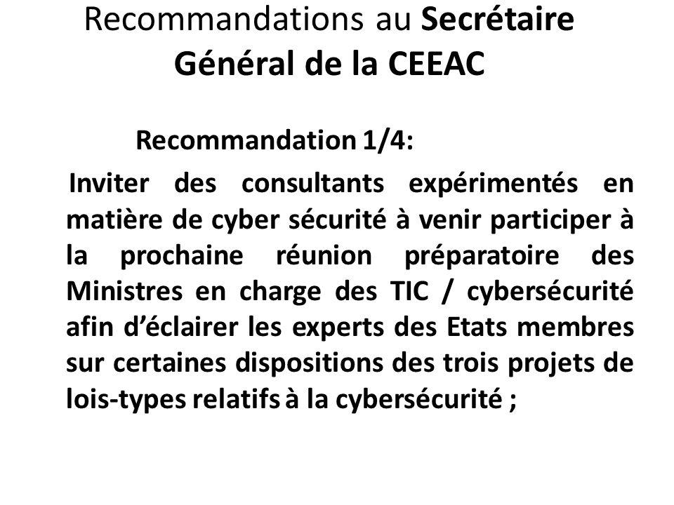 Recommandations au Secrétaire Général de la CEEAC Recommandation 1/4: Inviter des consultants expérimentés en matière de cyber sécurité à venir participer à la prochaine réunion préparatoire des Ministres en charge des TIC / cybersécurité afin déclairer les experts des Etats membres sur certaines dispositions des trois projets de lois-types relatifs à la cybersécurité ;