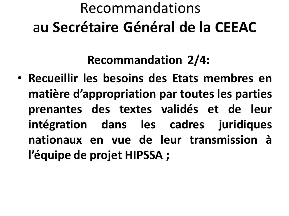 Recommandations au Secrétaire Général de la CEEAC Recommandation 2/4: Recueillir les besoins des Etats membres en matière dappropriation par toutes les parties prenantes des textes validés et de leur intégration dans les cadres juridiques nationaux en vue de leur transmission à léquipe de projet HIPSSA ;