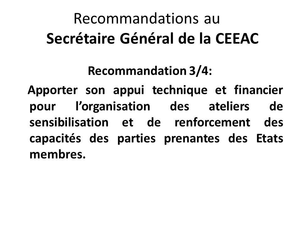 Recommandations au Secrétaire Général de la CEEAC Recommandation 3/4: Apporter son appui technique et financier pour lorganisation des ateliers de sensibilisation et de renforcement des capacités des parties prenantes des Etats membres.