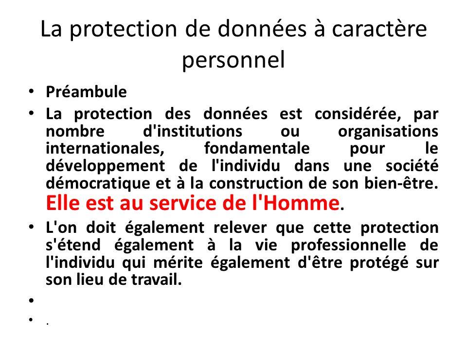 La protection de données à caractère personnel Préambule La protection des données est considérée, par nombre d institutions ou organisations internationales, fondamentale pour le développement de l individu dans une société démocratique et à la construction de son bien-être.