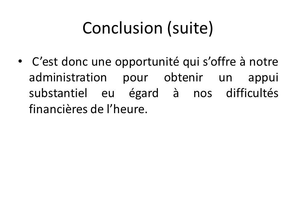 Conclusion (suite) Cest donc une opportunité qui soffre à notre administration pour obtenir un appui substantiel eu égard à nos difficultés financières de lheure.