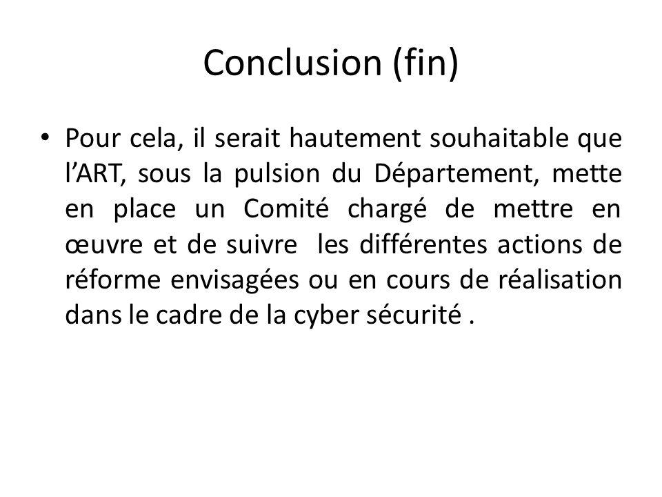 Conclusion (fin) Pour cela, il serait hautement souhaitable que lART, sous la pulsion du Département, mette en place un Comité chargé de mettre en œuvre et de suivre les différentes actions de réforme envisagées ou en cours de réalisation dans le cadre de la cyber sécurité.