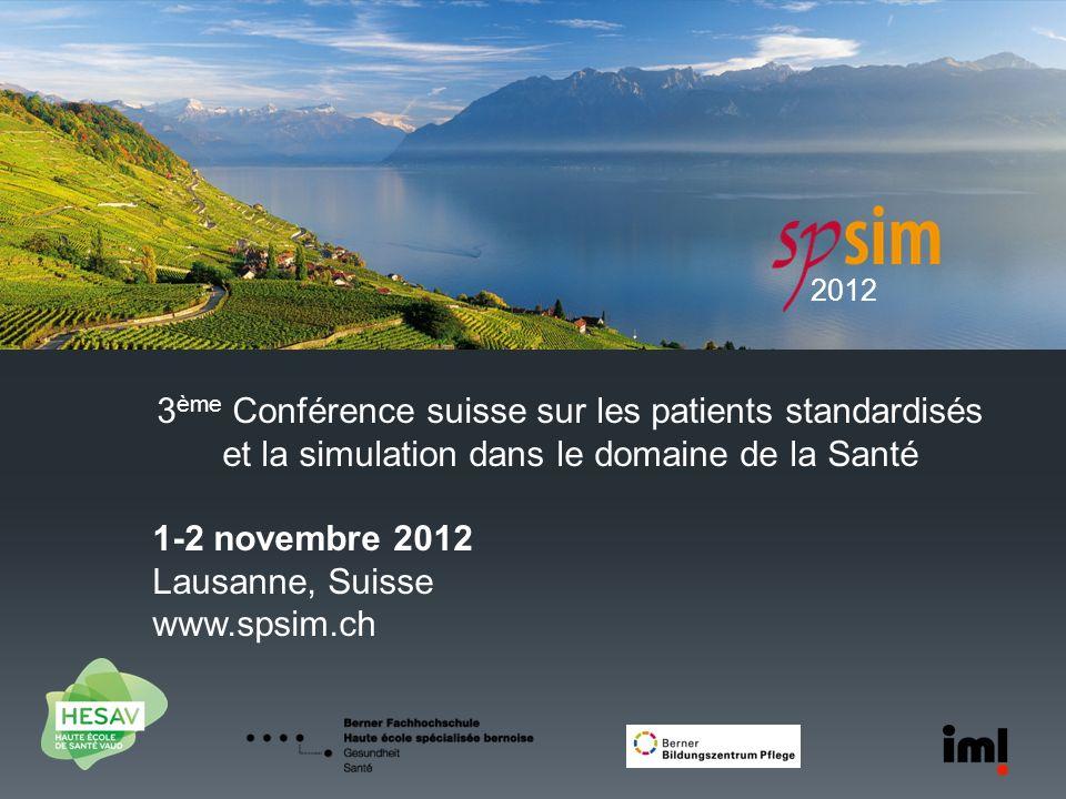 2012 3 ème Conférence suisse sur les patients standardisés et la simulation dans le domaine de la Santé 1-2 novembre 2012 Lausanne, Suisse www.spsim.c