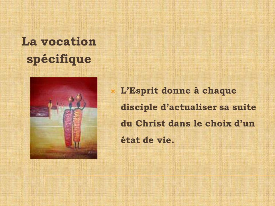 La vocation spécifique LEsprit donne à chaque disciple dactualiser sa suite du Christ dans le choix dun état de vie.