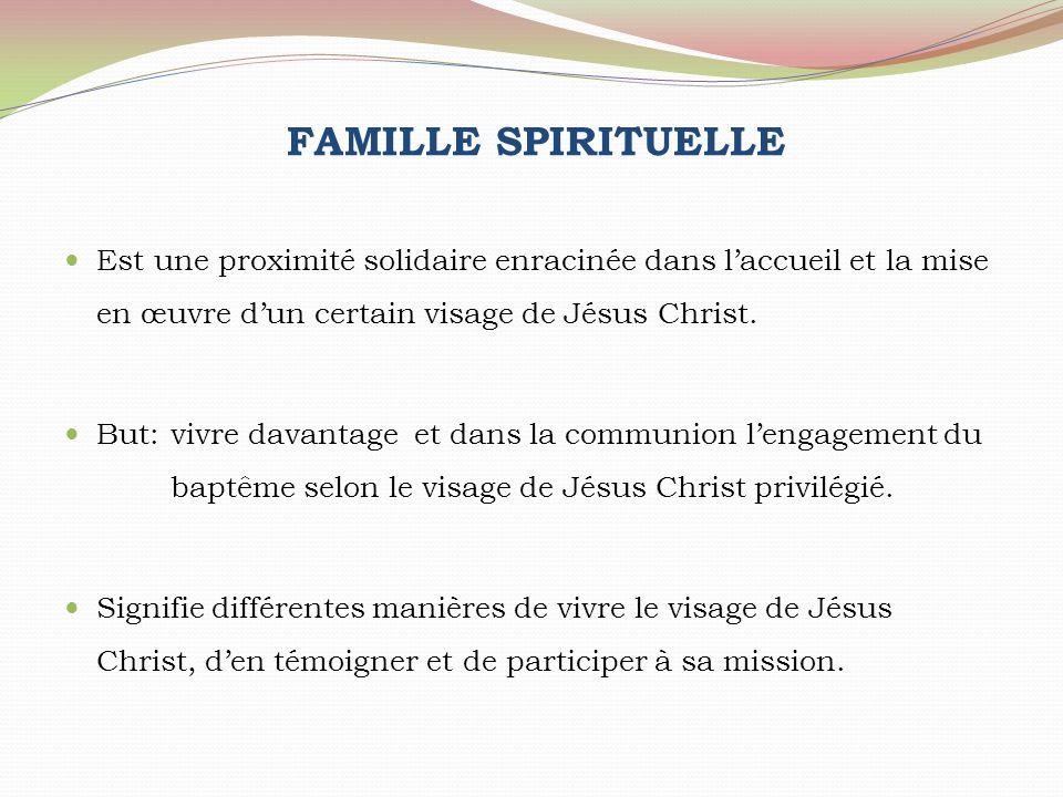 FAMILLE SPIRITUELLE Est une proximité solidaire enracinée dans laccueil et la mise en œuvre dun certain visage de Jésus Christ. But: vivre davantage e