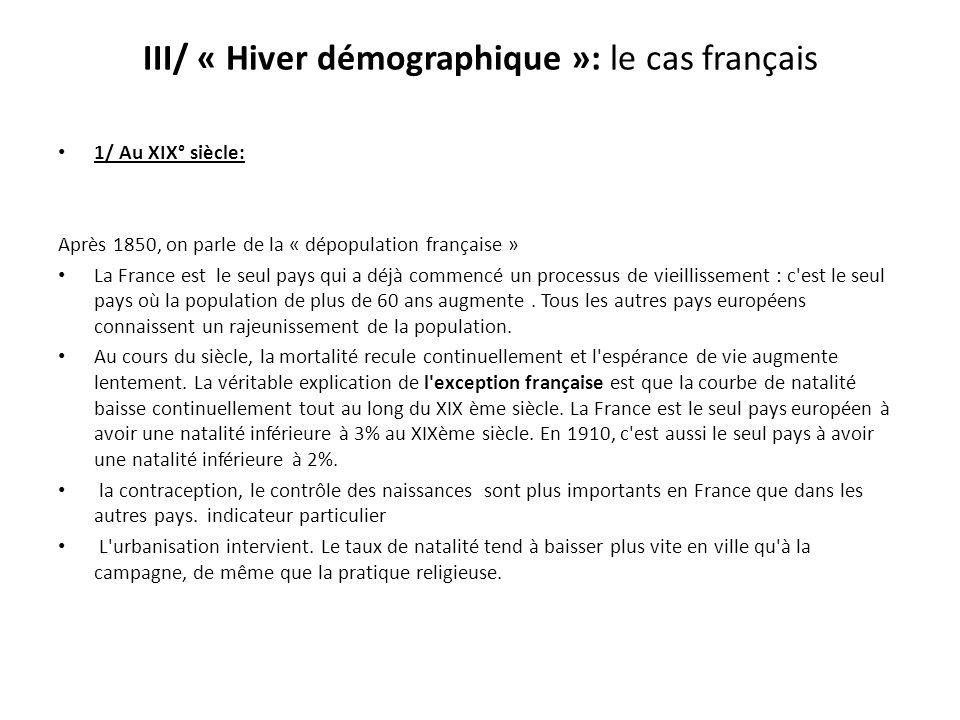 III/ « Hiver démographique »: le cas français 1/ Au XIX° siècle: Après 1850, on parle de la « dépopulation française » La France est le seul pays qui a déjà commencé un processus de vieillissement : c est le seul pays où la population de plus de 60 ans augmente.