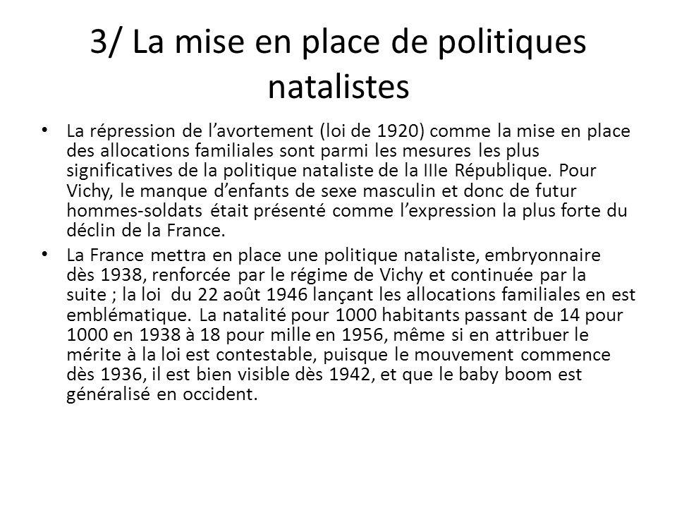 3/ La mise en place de politiques natalistes La répression de lavortement (loi de 1920) comme la mise en place des allocations familiales sont parmi les mesures les plus significatives de la politique nataliste de la IIIe République.