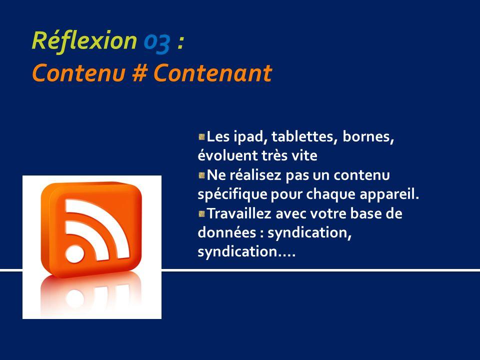 Réflexion 03 : Contenu # Contenant Les ipad, tablettes, bornes, évoluent très vite Ne réalisez pas un contenu spécifique pour chaque appareil.