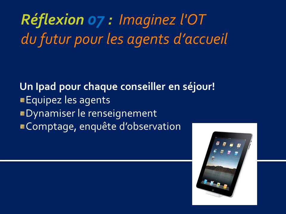Réflexion 07 : Imaginez l OT du futur pour les agents daccueil Un Ipad pour chaque conseiller en séjour.