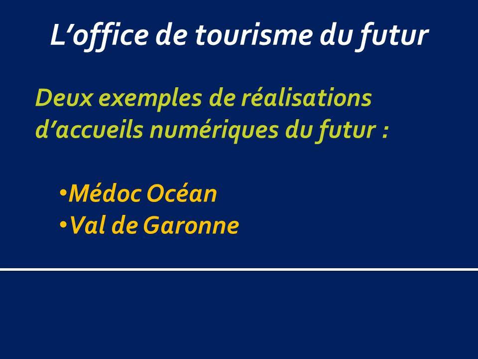 Loffice de tourisme du futur Deux exemples de réalisations daccueils numériques du futur : Médoc Océan Val de Garonne