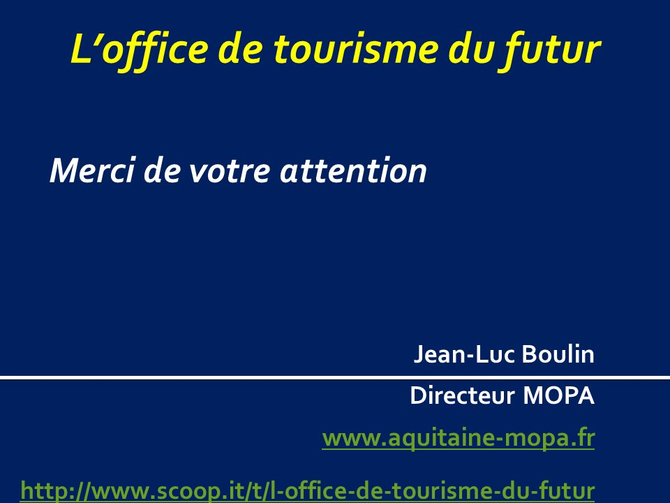 Loffice de tourisme du futur Jean-Luc Boulin Directeur MOPA www.aquitaine-mopa.fr http://www.scoop.it/t/l-office-de-tourisme-du-futur Merci de votre attention