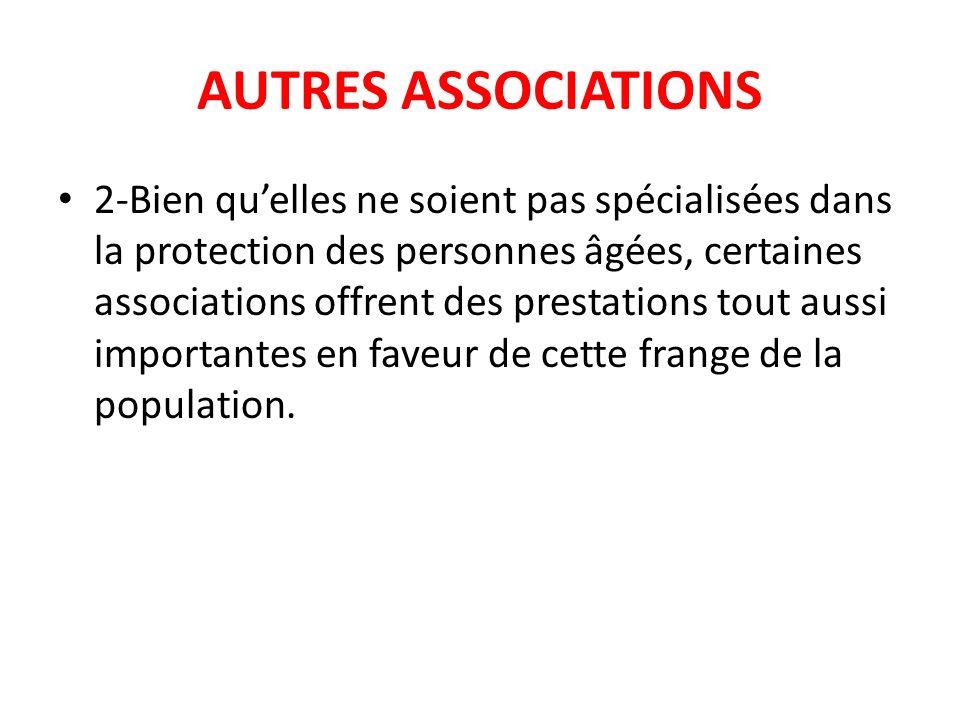 AUTRES ASSOCIATIONS 2-Bien quelles ne soient pas spécialisées dans la protection des personnes âgées, certaines associations offrent des prestations t