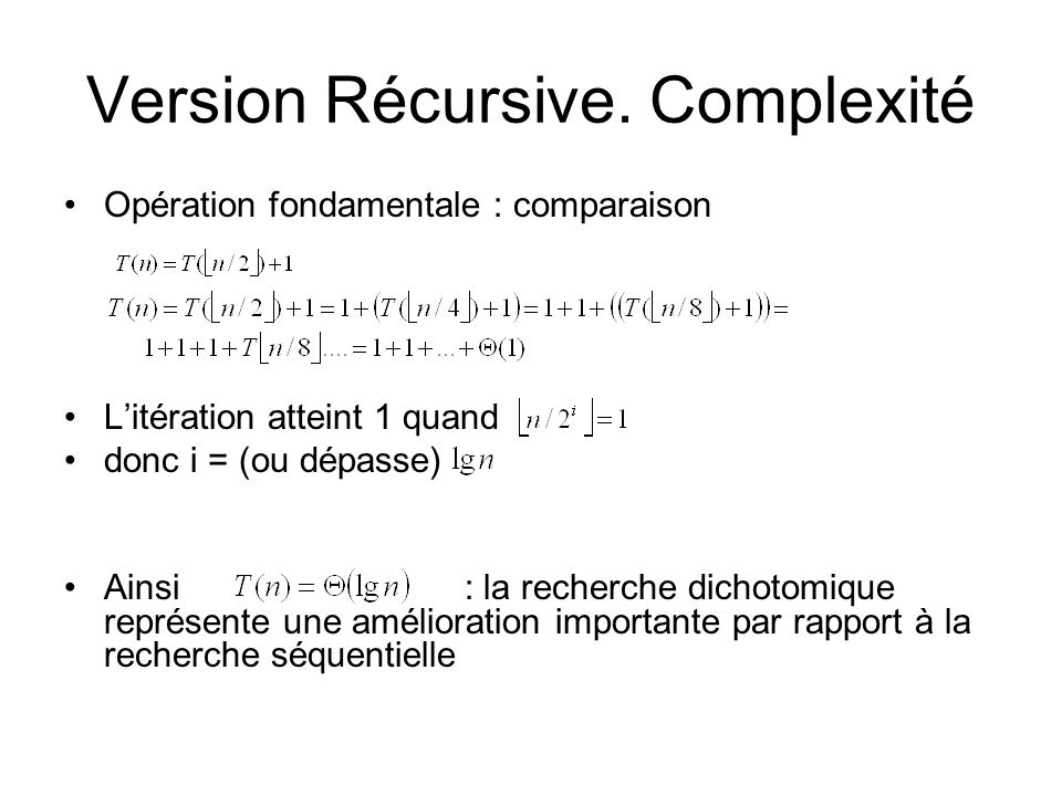 Version Récursive. Complexité Opération fondamentale : comparaison Litération atteint 1 quand donc i = (ou dépasse) Ainsi : la recherche dichotomique