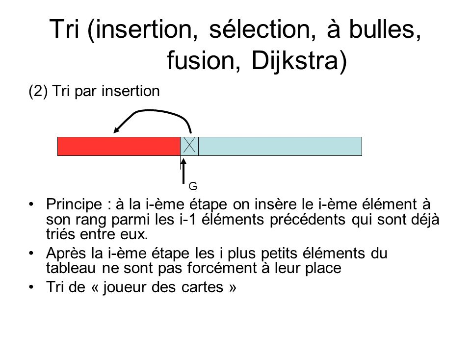 Tri (insertion, sélection, à bulles, fusion, Dijkstra) (2) Tri par insertion Principe : à la i-ème étape on insère le i-ème élément à son rang parmi les i-1 éléments précédents qui sont déjà triés entre eux.
