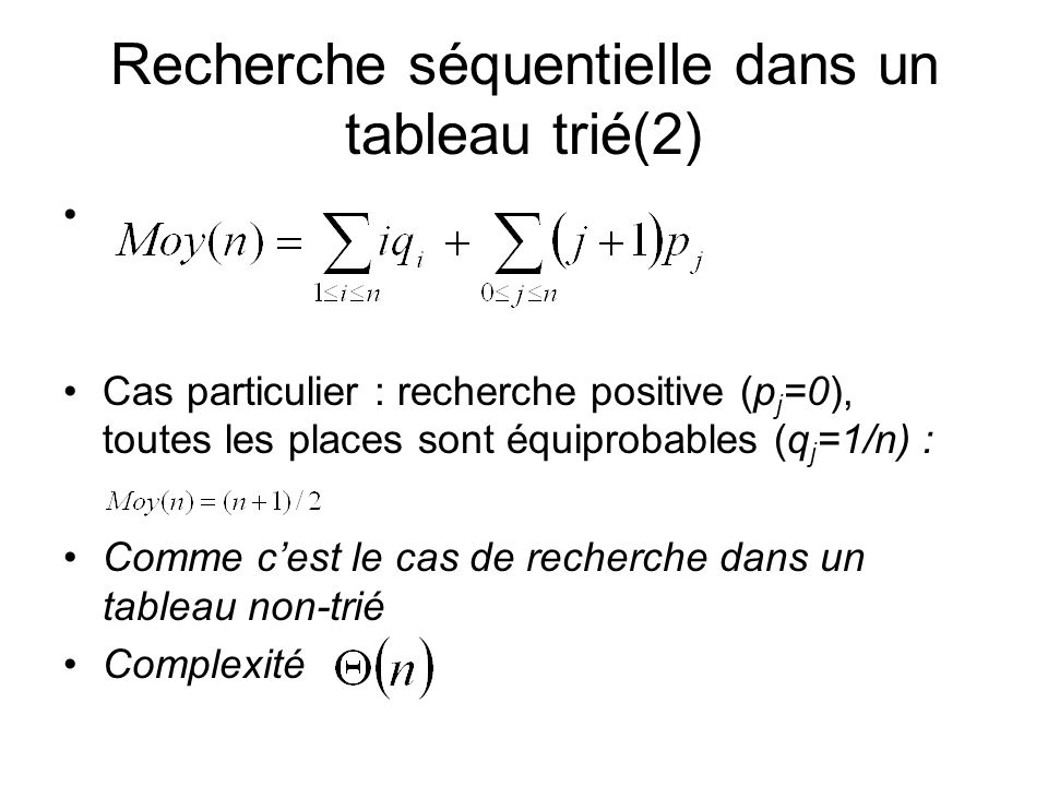 Analyse La procédure nest pas récursive terminale (transformer en itérative est une tâche plus complexe) Complexité dans le pire des cas : le tableau est trié dans lordre décroissant Pour un tableau de n éléments on doit faire n-1 comparaisons après lappel de tri-insert(tab,i-1) (sans compter la comparaison de k avec 0) Max c (n)=n-1+Max c (n-1) pour n>1 et Max c (1)=0 ou si on compte le test de dépassement de la borne* * Sinon on peut utiliser la technique de sentinelle et insérer un élément inférieur à tous les éléments du tableau à tab [0]