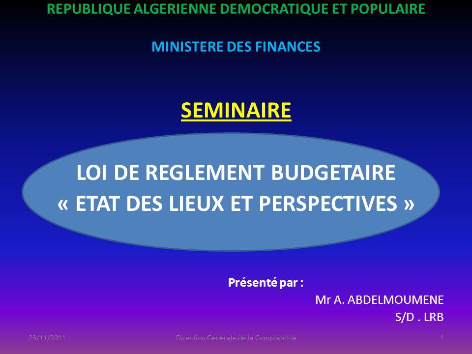 REPUBLIQUE ALGERIENNE DEMOCRATIQUE ET POPULAIRE MINISTERE DES FINANCES SEMINAIRE LOI DE REGLEMENT BUDGETAIRE « ETAT DES LIEUX ET PERSPECTIVES » Présen
