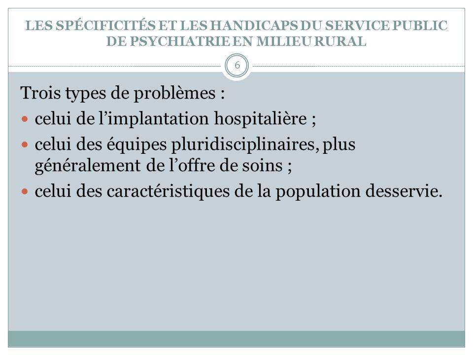 LES SPÉCIFICITÉS ET LES HANDICAPS DU SERVICE PUBLIC DE PSYCHIATRIE EN MILIEU RURAL Trois types de problèmes : celui de limplantation hospitalière ; ce
