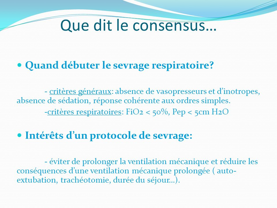 Que dit le consensus… Quand débuter le sevrage respiratoire? - critères généraux: absence de vasopresseurs et dinotropes, absence de sédation, réponse