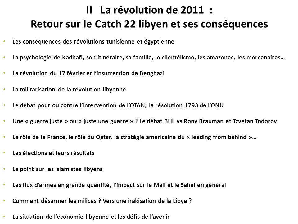 II La révolution de 2011 : Retour sur le Catch 22 libyen et ses conséquences Les conséquences des révolutions tunisienne et égyptienne La psychologie de Kadhafi, son itinéraire, sa famille, le clientélisme, les amazones, les mercenaires… La révolution du 17 février et linsurrection de Benghazi La militarisation de la révolution libyenne Le débat pour ou contre lintervention de lOTAN, la résolution 1793 de lONU Une « guerre juste » ou « juste une guerre » .