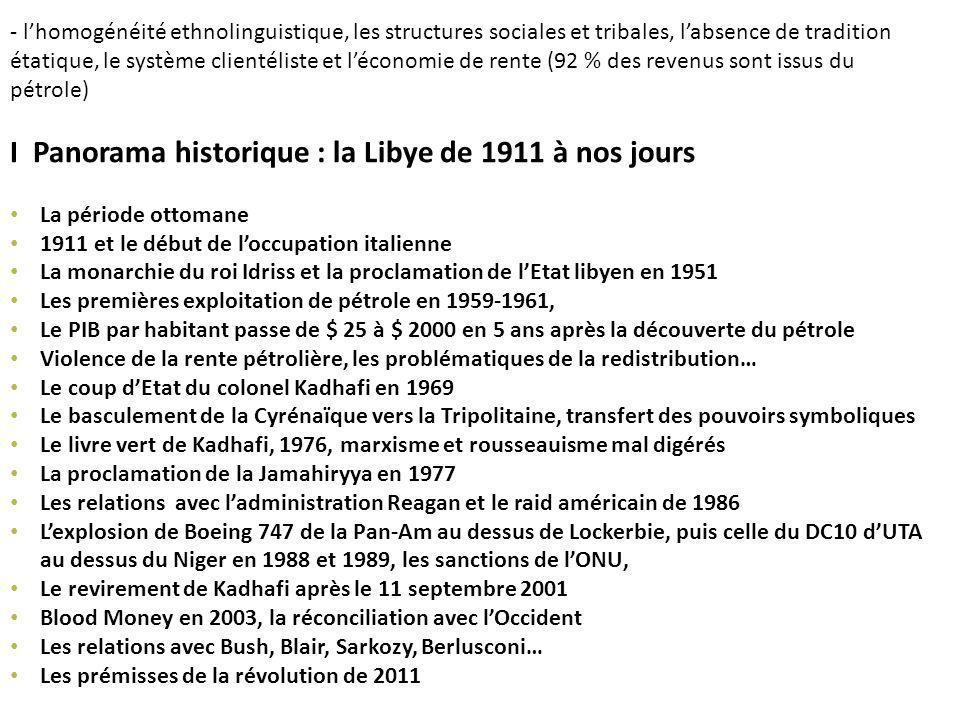 - lhomogénéité ethnolinguistique, les structures sociales et tribales, labsence de tradition étatique, le système clientéliste et léconomie de rente (92 % des revenus sont issus du pétrole) I Panorama historique : la Libye de 1911 à nos jours La période ottomane 1911 et le début de loccupation italienne La monarchie du roi Idriss et la proclamation de lEtat libyen en 1951 Les premières exploitation de pétrole en 1959-1961, Le PIB par habitant passe de $ 25 à $ 2000 en 5 ans après la découverte du pétrole Violence de la rente pétrolière, les problématiques de la redistribution… Le coup dEtat du colonel Kadhafi en 1969 Le basculement de la Cyrénaïque vers la Tripolitaine, transfert des pouvoirs symboliques Le livre vert de Kadhafi, 1976, marxisme et rousseauisme mal digérés La proclamation de la Jamahiryya en 1977 Les relations avec ladministration Reagan et le raid américain de 1986 Lexplosion de Boeing 747 de la Pan-Am au dessus de Lockerbie, puis celle du DC10 dUTA au dessus du Niger en 1988 et 1989, les sanctions de lONU, Le revirement de Kadhafi après le 11 septembre 2001 Blood Money en 2003, la réconciliation avec lOccident Les relations avec Bush, Blair, Sarkozy, Berlusconi… Les prémisses de la révolution de 2011