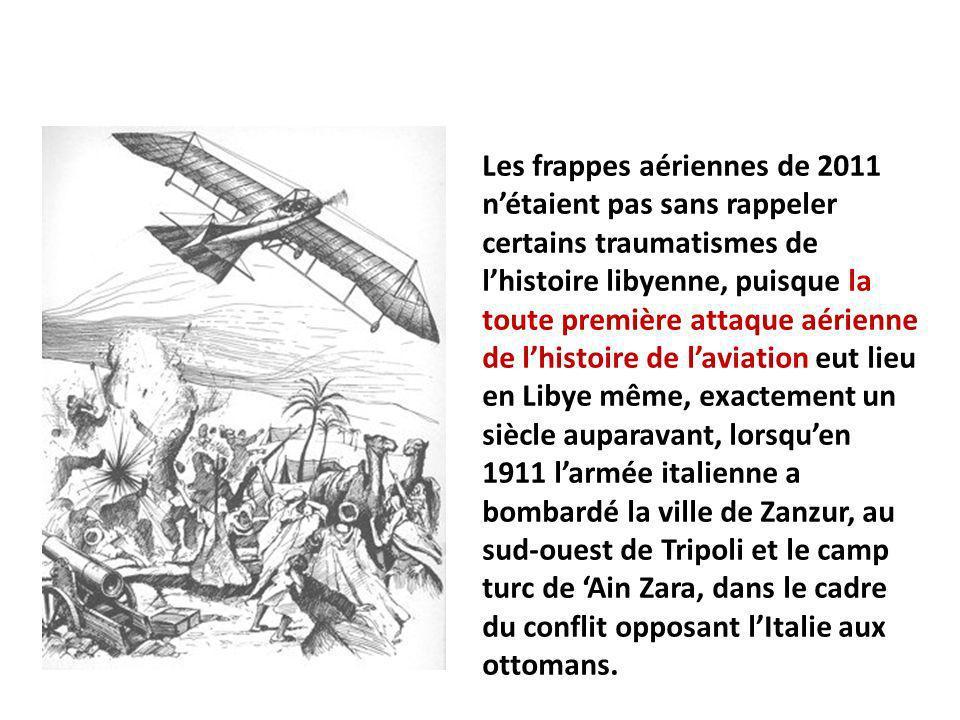 Les frappes aériennes de 2011 nétaient pas sans rappeler certains traumatismes de lhistoire libyenne, puisque la toute première attaque aérienne de lhistoire de laviation eut lieu en Libye même, exactement un siècle auparavant, lorsquen 1911 larmée italienne a bombardé la ville de Zanzur, au sud-ouest de Tripoli et le camp turc de Ain Zara, dans le cadre du conflit opposant lItalie aux ottomans.