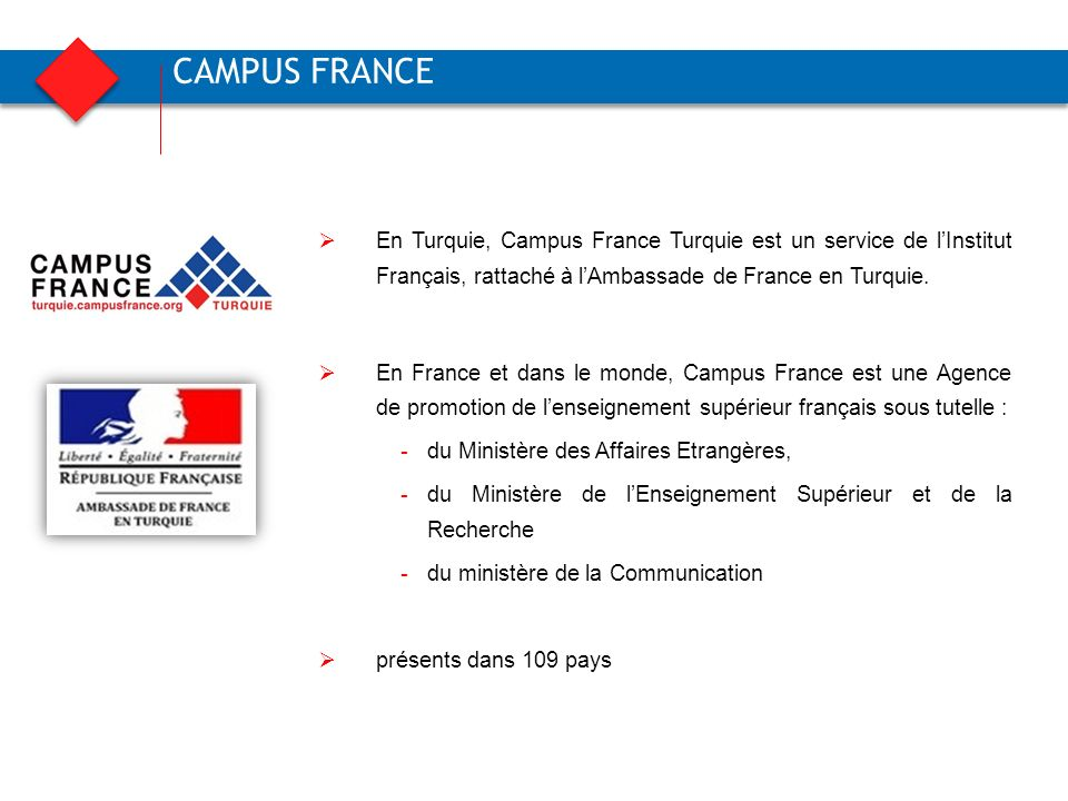 Agence française pour la promotion de lenseignement supérieur, laccueil et la mobilité internationale CAMPUS FRANCE En Turquie, Campus France Turquie est un service de lInstitut Français, rattaché à lAmbassade de France en Turquie.