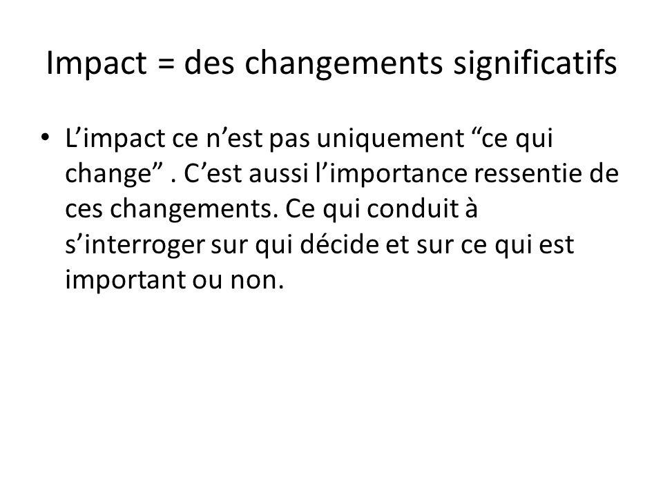Impact = des changements significatifs Limpact ce nest pas uniquement ce qui change. Cest aussi limportance ressentie de ces changements. Ce qui condu