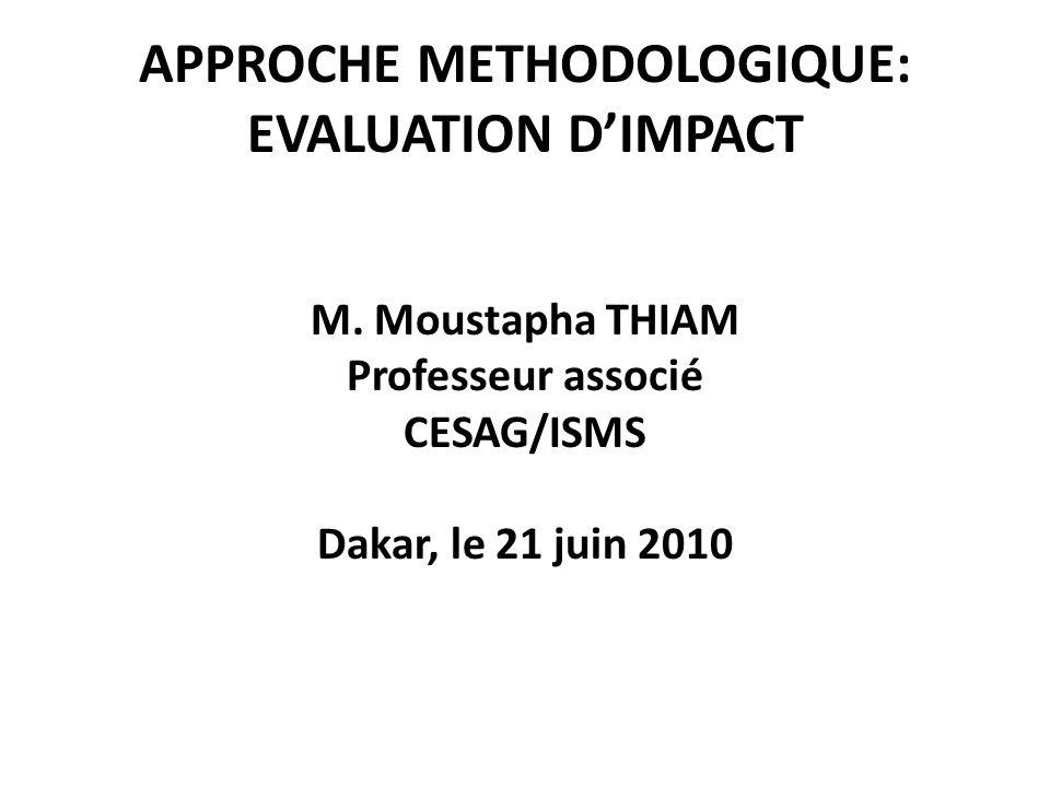 APPROCHE METHODOLOGIQUE: EVALUATION DIMPACT M. Moustapha THIAM Professeur associé CESAG/ISMS Dakar, le 21 juin 2010