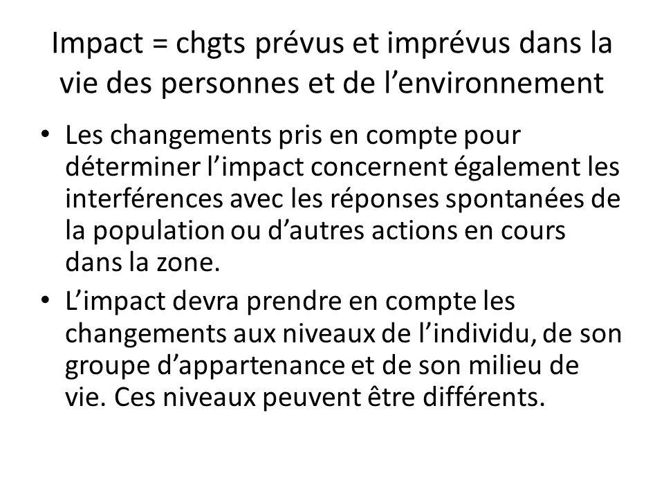 Impact = chgts prévus et imprévus dans la vie des personnes et de lenvironnement Les changements pris en compte pour déterminer limpact concernent éga