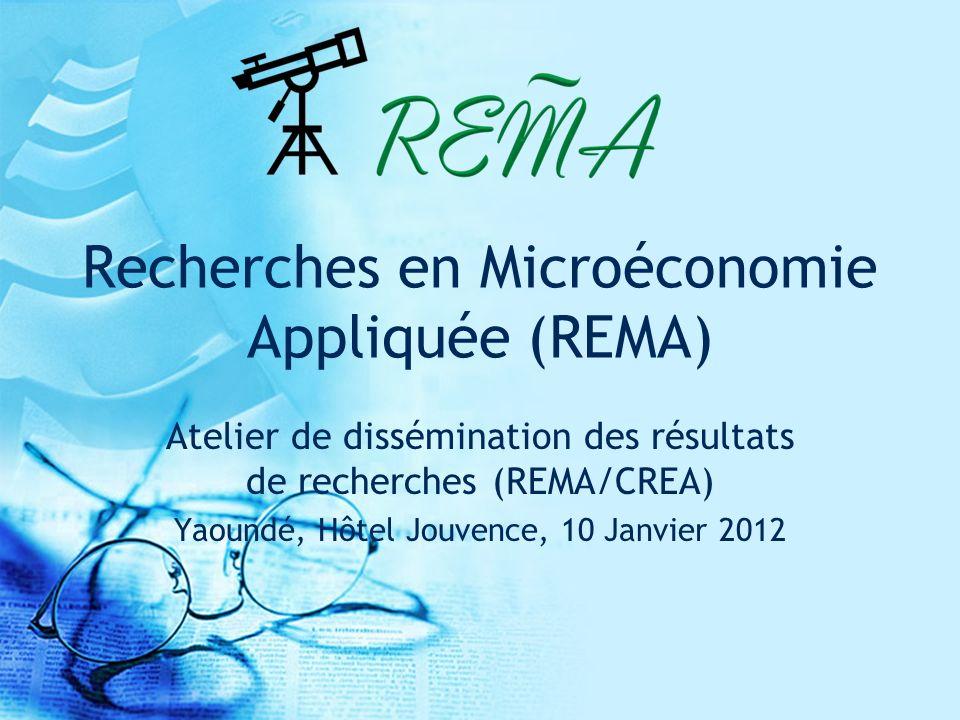 Recherches en Microéconomie Appliquée (REMA) Atelier de dissémination des résultats de recherches (REMA/CREA) Yaoundé, Hôtel Jouvence, 10 Janvier 2012