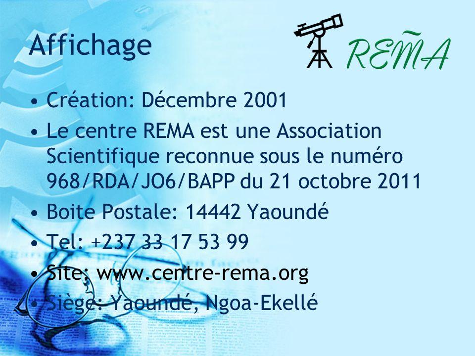 Affichage Création: Décembre 2001 Le centre REMA est une Association Scientifique reconnue sous le numéro 968/RDA/JO6/BAPP du 21 octobre 2011 Boite Postale: 14442 Yaoundé Tel: +237 33 17 53 99 Site: www.centre-rema.org Siège: Yaoundé, Ngoa-Ekellé