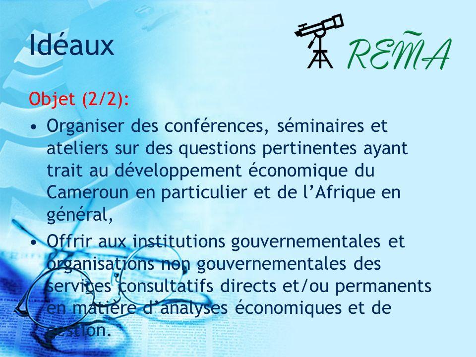 Idéaux Objet (2/2): Organiser des conférences, séminaires et ateliers sur des questions pertinentes ayant trait au développement économique du Cameroun en particulier et de lAfrique en général, Offrir aux institutions gouvernementales et organisations non gouvernementales des services consultatifs directs et/ou permanents en matière danalyses économiques et de gestion.
