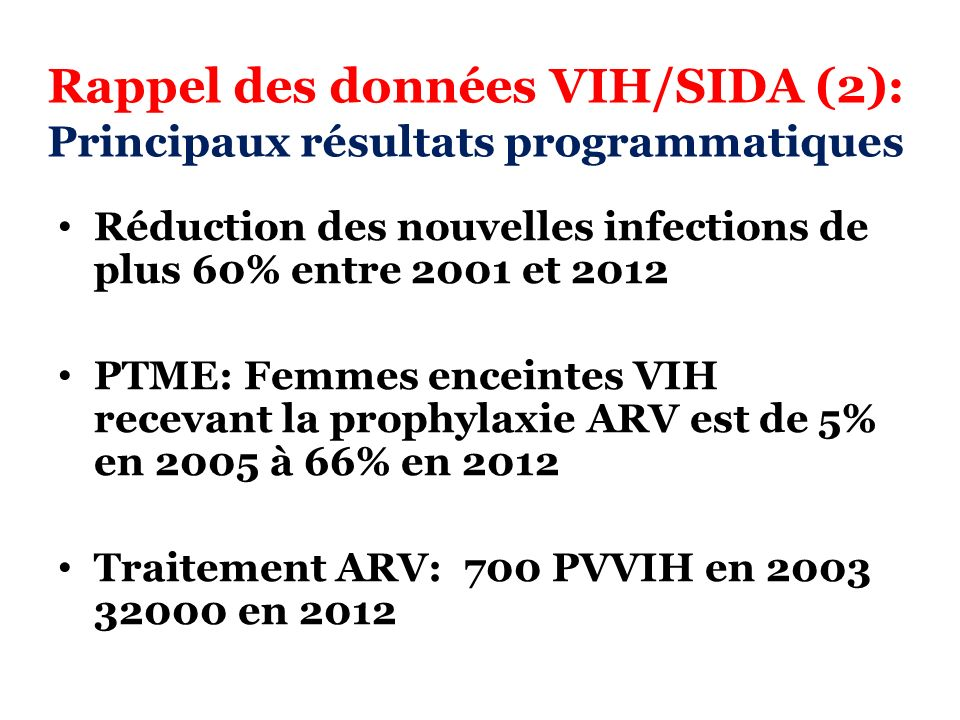 Rappel des données VIH/SIDA (2): Principaux résultats programmatiques Réduction des nouvelles infections de plus 60% entre 2001 et 2012 PTME: Femmes e