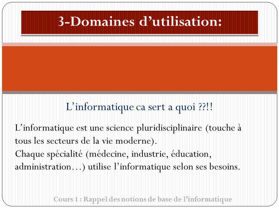 Cours 1 : Rappel des notions de base de linformatique Linformatique ca sert a quoi ??!! Linformatique est une science pluridisciplinaire (touche à tou