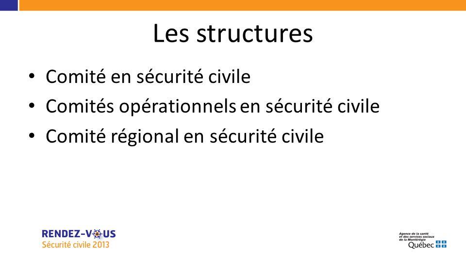 Les structures Comité en sécurité civile Comités opérationnels en sécurité civile Comité régional en sécurité civile