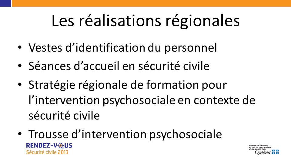 Les réalisations régionales Vestes didentification du personnel Séances daccueil en sécurité civile Stratégie régionale de formation pour lintervention psychosociale en contexte de sécurité civile Trousse dintervention psychosociale