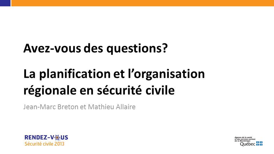 La planification et lorganisation régionale en sécurité civile Jean-Marc Breton et Mathieu Allaire Avez-vous des questions