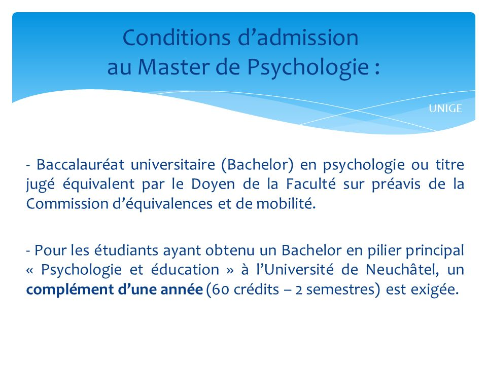 - Baccalauréat universitaire (Bachelor) en psychologie ou titre jugé équivalent par le Doyen de la Faculté sur préavis de la Commission déquivalences et de mobilité.