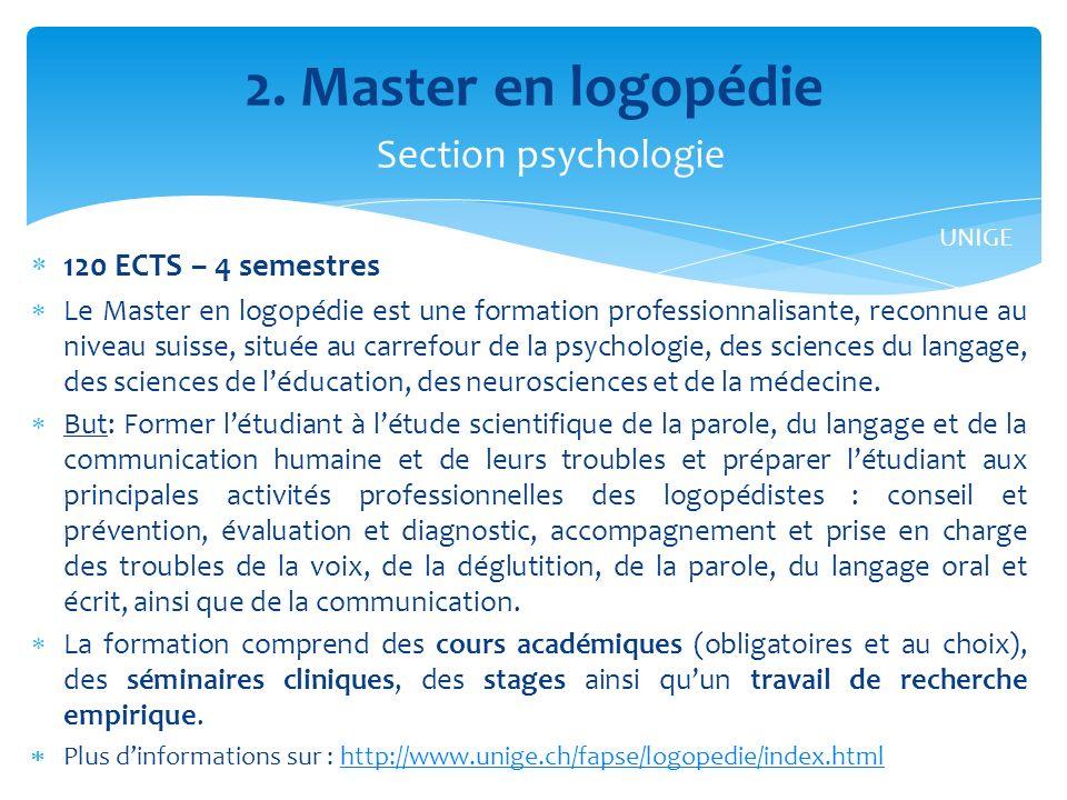 120 ECTS – 4 semestres Le Master en logopédie est une formation professionnalisante, reconnue au niveau suisse, située au carrefour de la psychologie, des sciences du langage, des sciences de léducation, des neurosciences et de la médecine.
