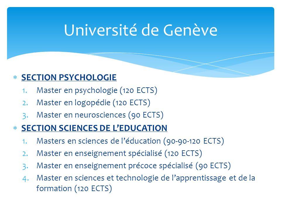 SECTION PSYCHOLOGIE 1.Master en psychologie (120 ECTS) 2.Master en logopédie (120 ECTS) 3.Master en neurosciences (90 ECTS) SECTION SCIENCES DE LEDUCATION 1.Masters en sciences de léducation (90-90-120 ECTS) 2.Master en enseignement spécialisé (120 ECTS) 3.Master en enseignement précoce spécialisé (90 ECTS) 4.Master en sciences et technologie de lapprentissage et de la formation (120 ECTS) Université de Genève
